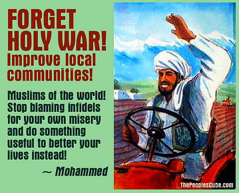 Mohammed: Muslims Of The World! Forget Holy War! Improve Local Communities! Stop Blaming Infidels For Your Own Misery And Do Something Useful To Better Your Lives Instead!